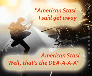 rock star singing: American Stasi, I said get away, American Stasi, well, that's the DEA-A-A-A -- down with the DEA, the anti-nature drug war agency, America's own Stasi