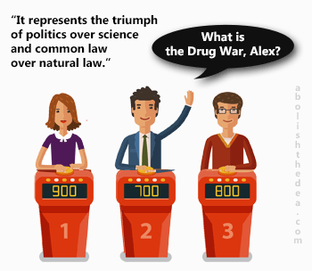 Jeopardy answer: What is the triumph of common law over natural law and politics over science? The correct question: what is the drug war?