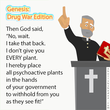 Got said, let there be a most righteous and holy drug war for my church and ban those evil plants that I made by mistake