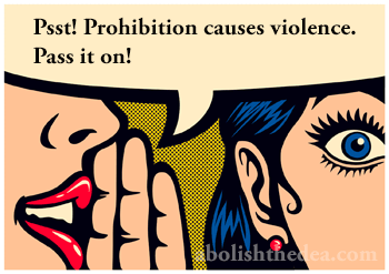 Psst! Prohibition causes violence. Pass it on! Silence equals deth in the drug war