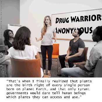 Drug Warriors Anonymous: you too can be cured and think straight again.  Addiction doesn't have to be a nightmare. Alcoholics can remake themselves with nature's godsend meds.